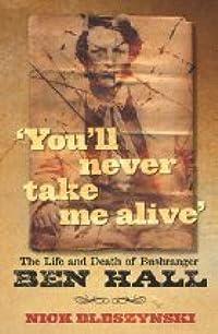 You'll Never Take Me Alive: The Life and Death of Bushranger Ben Hall