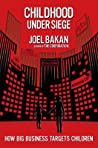 Review ebook Childhood Under Siege: The Corporate Assault on Children and What We Can Do to Stop It by Joel Bakan