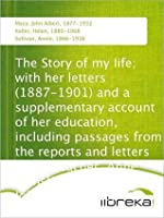 The Story of My Life; with her letters (1887-1901) and a supplementary account of her education, including passages from the reports and letters of her teacher, Anne Mansfield Sullivan