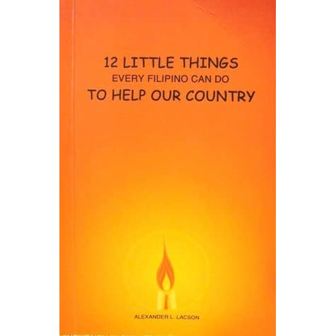 12 little things every filipino can I just read this on our yahoogroups and it's a very inspiring story by the columnist, max v soliven about his encounter with a certain alex lacson, a writer with this book (as titled in this blog) about what every filipino can do to help our country.
