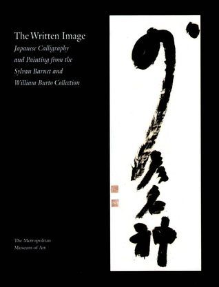 The Written Image Japanese Calligraphy and Painting from the Sylvan Barnet and William Burto Collect