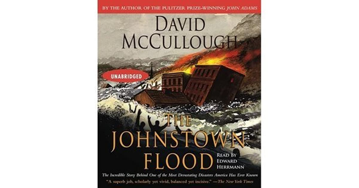 johnstown flood david mccullough essay David mccullough is an exacting historian and a skilled writer his biographies and accounts of significant structures and events are always absorbing this reviewer had heard of the johnstown flood but knew little of the circumstances or the people involved.