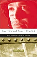 Bioethics and Armed Conflict: Moral Dilemmas of Medicine and War