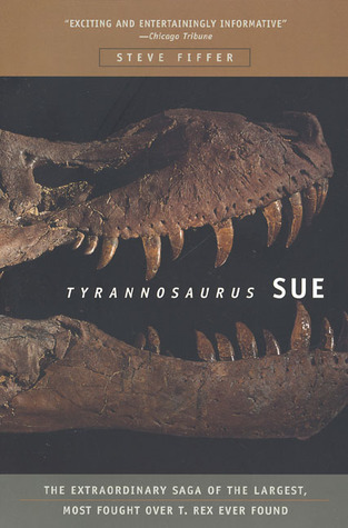 Tyrannosaurus Sue: The Extraordinary Saga of Largest, Most Fought Over T. Rex Ever Found