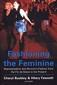 Fashioning the Feminine: Representation and Women's Fashion from the Fin De Siècle to the Present