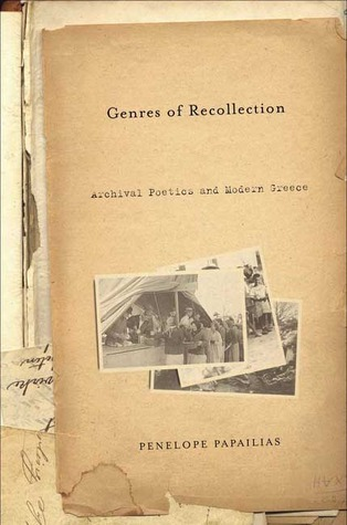 Genres of Recollection - Archival Poetics and Modern Greece Anthropology, History and the Critical Imagination