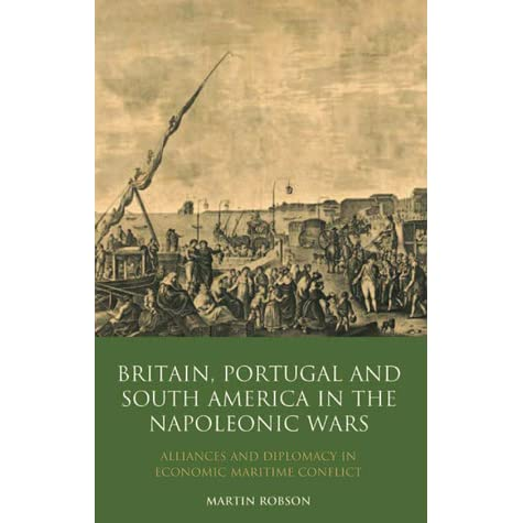 britain portugal and south america in the napoleonic wars robson martin