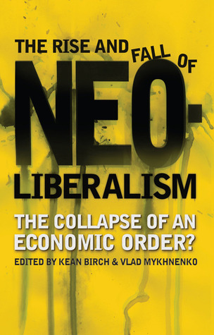 The Rise and Fall of Neoliberalism The Collapse of an Economic Order