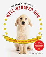 Imagine Life with a Well-Behaved Dog: A 3-Step Positive Dog-Training Program