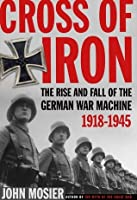 Cross Of Iron: The Rise And Fall Of The German War Machine 1918-1945