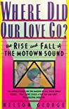 Where Did Our Love Go? the Rise and Fall of The Motown Sound by Nelson George