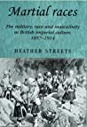 Martial Races: The Military, Race and Masculinity in British Imperial Culture, 1857-1914