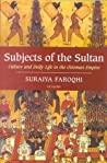 Subjects of the Sultan: Culture and Daily Life in the Ottoman Empire
