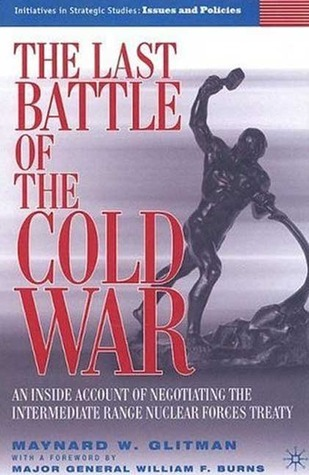 The Last Battle of the Cold War An Inside Account of Negotiating the Intermediate Range Nuclear Forces Treaty