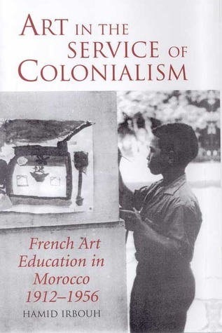 Art in the Service of Colonialism French Art Education in Morocco 1912-1956