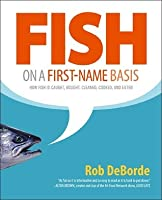 Fish on a First-Name Basis: How Fish Is Caught, Bought, Cleaned, Cooked, and Eaten