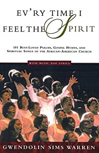 Ev'ry Time I Feel the Spirit: 101 Best-Loved Psalms, Gospel Hymns & Spiritual Songs of the African-American Church