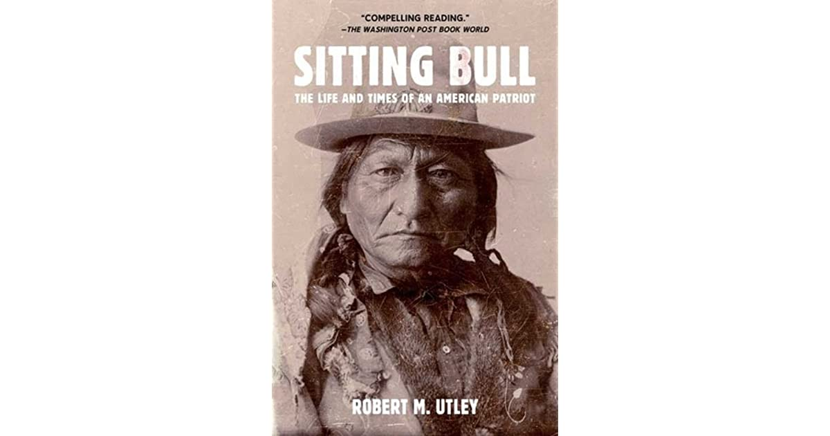 Sitting Bull The Life And Times Of An American Patriot By Robert M