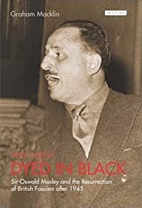 Very Deeply Dyed in Black: Sir Oswald Mosley and the Resurrection of British Fascism After 1945