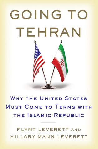 Going to Tehran: Why the United States Must Come to Terms with the Islamic Republic of Iran