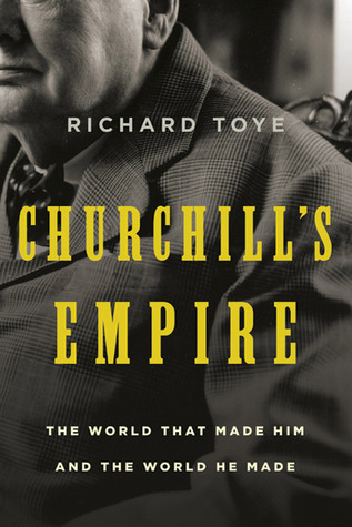 Churchill's Empire  The World That Made Him and the World He Made