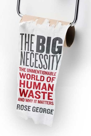The-Big-Necessity-The-Unmentionable-World-of-Human-Waste-and-Why-It-Matters