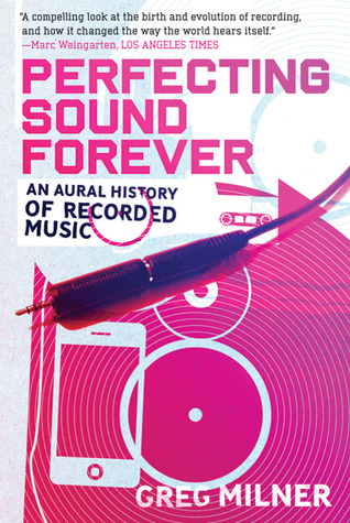 Perfecting Sound Forever: An Aural History of Recorded Music by Greg