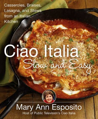 Ciao Italia Slow and Easy: Casseroles, Braises, Lasagne, and Stews from an Italian Kitchen