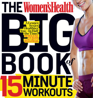 The Women's Health Big Book of 15-Minute Workouts A Leaner, Sexier, Healthier You--In 15 Minutes a Day!