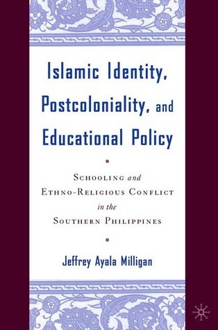 Islamic Identity, Postcoloniality, and Educational Policy Schooling and Ethno-Religious Conflict in the Southern Philippines