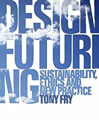 Design Futuring: Sustainability, Ethics and New Practice