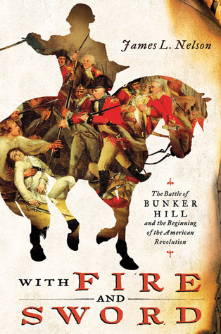 With Fire and Sword The Battle of Bunker Hill and the Beginning of the American Revolution