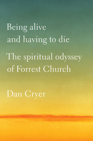 Being Alive and Having to Die: The Spiritual Odyssey of Forrest Church
