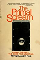 The Primal Scream; Primal Therapy, the Cure for Neurosis