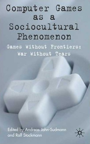 Computer Games as a Sociocultural Phenomenon: Games Without Frontiers, Wars Without Tears