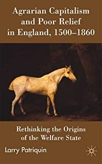 Agrarian Capitalism and Poor Relief in England, 1500-1860: Rethinking the Origins of the Welfare State