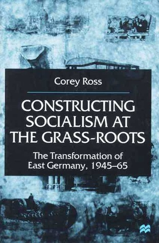 Constructing Socialism At the Grass-Roots The Transformation of East Germany, 1945-65