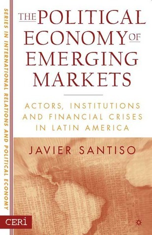 The Political Economy of Emerging Markets Actors, Institutions and Financial Crises in Latin America