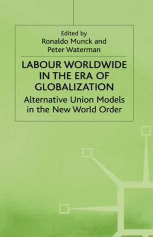 Labour Worldwide in the Era of Globalization: Alternative Union Models in the New World Order