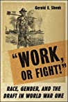 Work or Fight!: Race, Gender, and the Draft in World War One