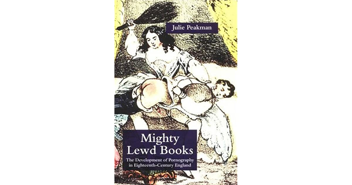 Mighty Lewd Books: The Development of Pornography in Eighteenth-Century  England by Julie Peakman