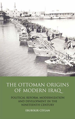 The Ottoman Origins of Modern Iraq Political Reform, Modernization and Development in the Nineteenth Century Middle East