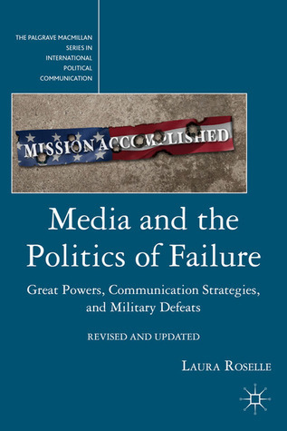 Media and the Politics of Failure Great Powers, Communication Strategies, and Military Defeats