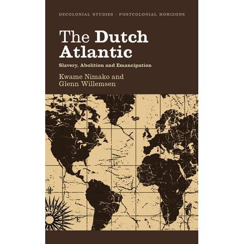 The Dutch Atlantic: Slavery, Abolition and Emancipation (Decolonial Studies, Postcolonial Horizons)