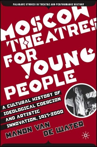 Moscow Theatres for Young People A Cultural History of Ideological Coercion and Artistic Innovation, 1917-2000