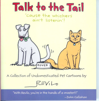 Talk to the Tail: 'cause the whiskers ain't listenin'! by Revilo