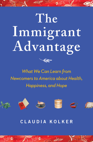The Immigrant Advantage: What We Can Learn from Newcomers to America about Health, Happiness and Hope