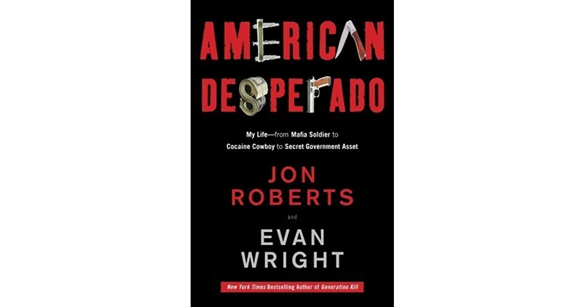 American Desperado My Life From Mafia Soldier To Cocaine Cowboy To Secret Government Asset By Jon Roberts