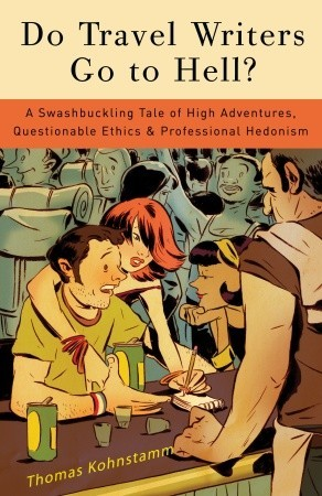 Do Travel Writers Go to Hell?: A Swashbuckling Tale of High Adventures, Questionable Ethics, and Professional Hedonism