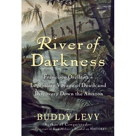 River Of Darkness Francisco Orellanas Legendary Voyage Of Death